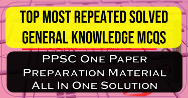 Top Most Repeated Solved General Knowledge MCQS , PPSC One Paper Preparation Material All In One Solution